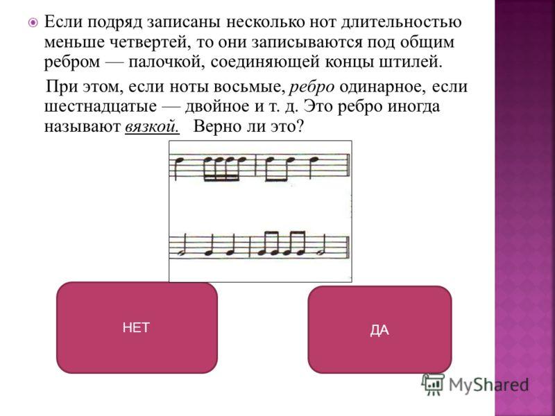 Если подряд записаны несколько нот длительностью меньше четвертей, то они записываются под общим ребром палочкой, соединяющей концы штилей. При этом, если ноты восьмые, ребро одинарное, если шестнадцатые двойное и т. д. Это ребро иногда называют вязк
