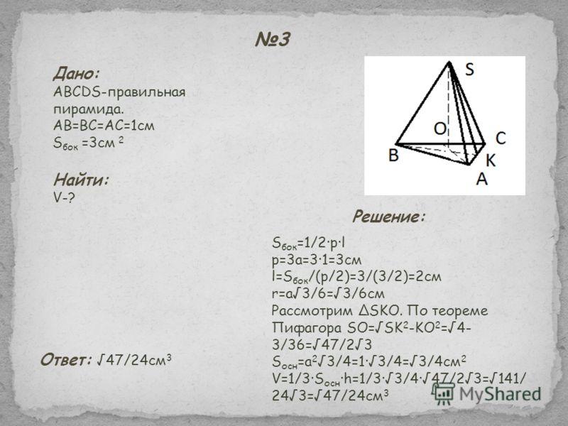 3 Дано: ABCDS-правильная пирамида. AB=BC=AC=1см S бок =3см 2 Найти: V-? S бок =1/2·p·l p=3a=3·1=3см l=S бок /(p/2)=3/(3/2)=2см r=a3/6=3/6см Рассмотрим SKO. По теореме Пифагора SO=SK 2 -KO 2 =4- 3/36=47/23 S осн =a 2 3/4=1·3/4=3/4см 2 V=1/3·S осн ·h=1