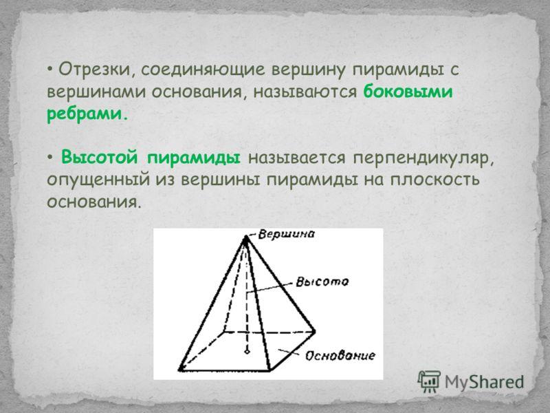 Отрезки, соединяющие вершину пирамиды с вершинами основания, называются боковыми ребрами. Высотой пирамиды называется перпендикуляр, опущенный из вершины пирамиды на плоскость основания.