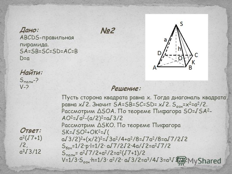 2 Дано: ABCDS-правильная пирамида. SA=SB=SC=SD=AC=B D=a Найти: S полн -? V-? Пусть сторона квадрата равна x. Тогда диагональ квадрата равна x2. Значит SA=SB=SC=SD= x2. S осн =x 2 =a 2 /2. Рассмотрим SOA. По теореме Пифагора SO=SA 2 - AO 2 =a 2 -(a/2)