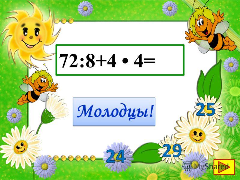 72:8+4 4= Молодцы!