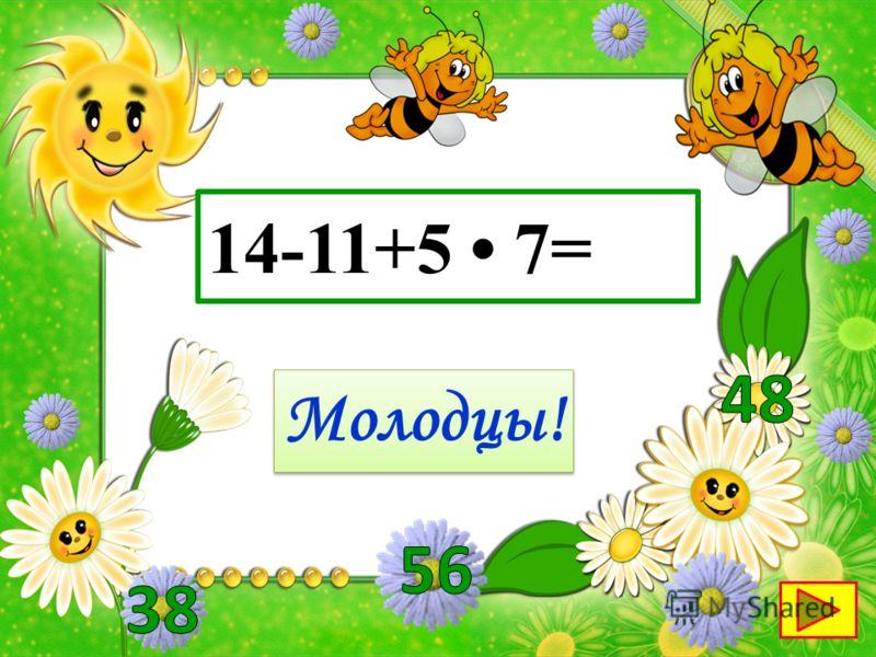 14-11+5 7= Молодцы!