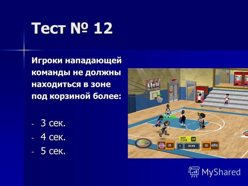 Тест 12 Игроки нападающей команды не должны находиться в зоне под корзиной более: - 3 сек. - 4 сек. - 5 сек.