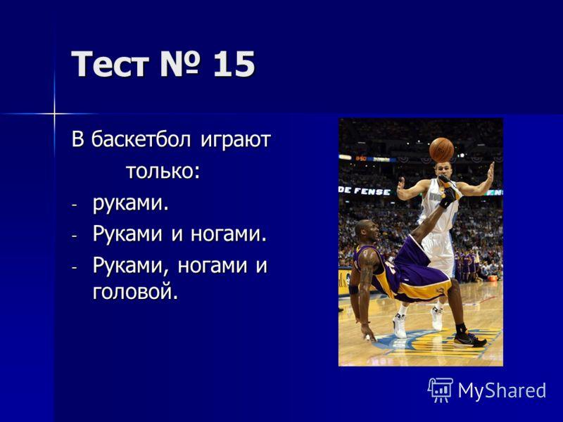 Тест 15 В баскетбол играют только: только: - руками. - Руками и ногами. - Руками, ногами и головой.