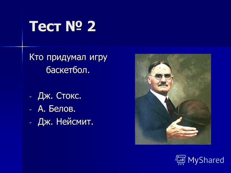 Тест 2 Кто придумал игру баскетбол. баскетбол. - Дж. Стокс. - А. Белов. - Дж. Нейсмит.