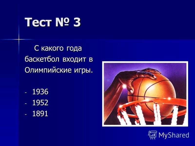 Тест 3 С какого года С какого года баскетбол входит в Олимпийские игры. - 1936 - 1952 - 1891
