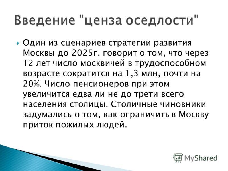 Один из сценариев стратегии развития Москвы до 2025г. говорит о том, что через 12 лет число москвичей в трудоспособном возрасте сократится на 1,3 млн, почти на 20%. Число пенсионеров при этом увеличится едва ли не до трети всего населения столицы. Ст