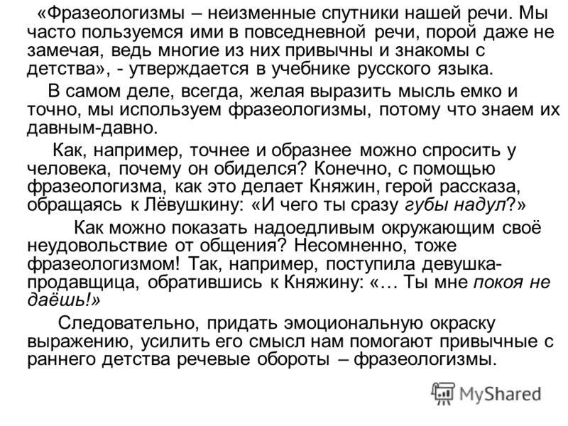 «Фразеологизмы – неизменные спутники нашей речи. Мы часто пользуемся ими в повседневной речи, порой даже не замечая, ведь многие из них привычны и знакомы с детства», - утверждается в учебнике русского языка. В самом деле, всегда, желая выразить мысл