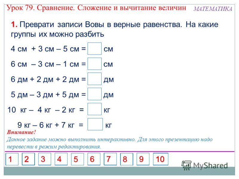 10 кг – 4 кг – 2 кг = кг 1. Преврати записи Вовы в верные равенства. На какие группы их можно разбить 4 см + 3 см – 5 см = см 6 см – 3 см – 1 см = см 6 дм + 2 дм + 2 дм = дм 5 дм – 3 дм + 5 дм = дм 9 кг – 6 кг + 7 кг = кг 2 2 10 7 4 Внимание! Данное