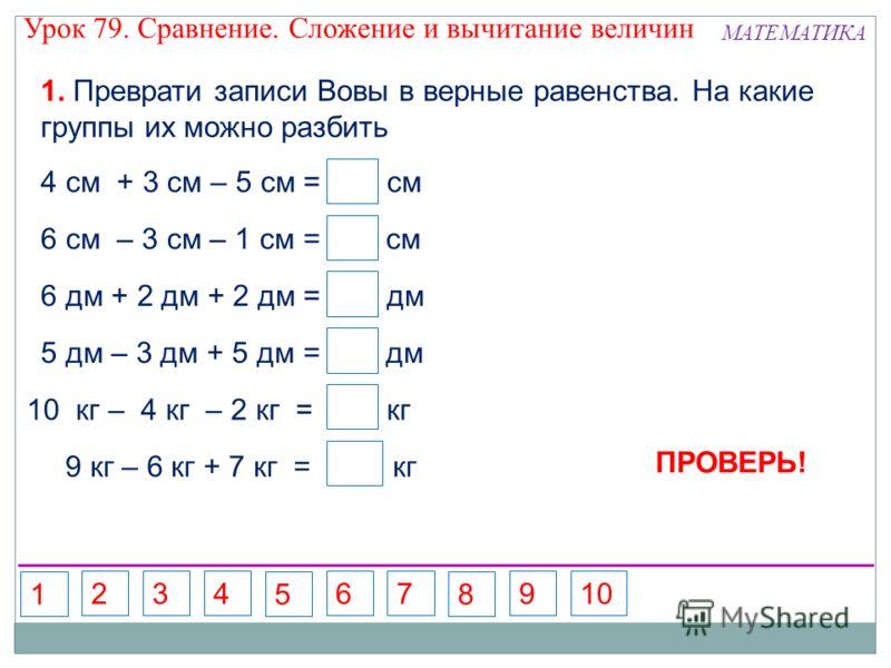 10 кг – 4 кг – 2 кг = кг 1. Преврати записи Вовы в верные равенства. На какие группы их можно разбить 4 см + 3 см – 5 см = см 2 6 см – 3 см – 1 см = см 2 6 дм + 2 дм + 2 дм = дм 5 дм – 3 дм + 5 дм = дм 9 кг – 6 кг + 7 кг = кг 10 7 4 ПРОВЕРЬ! Урок 79.