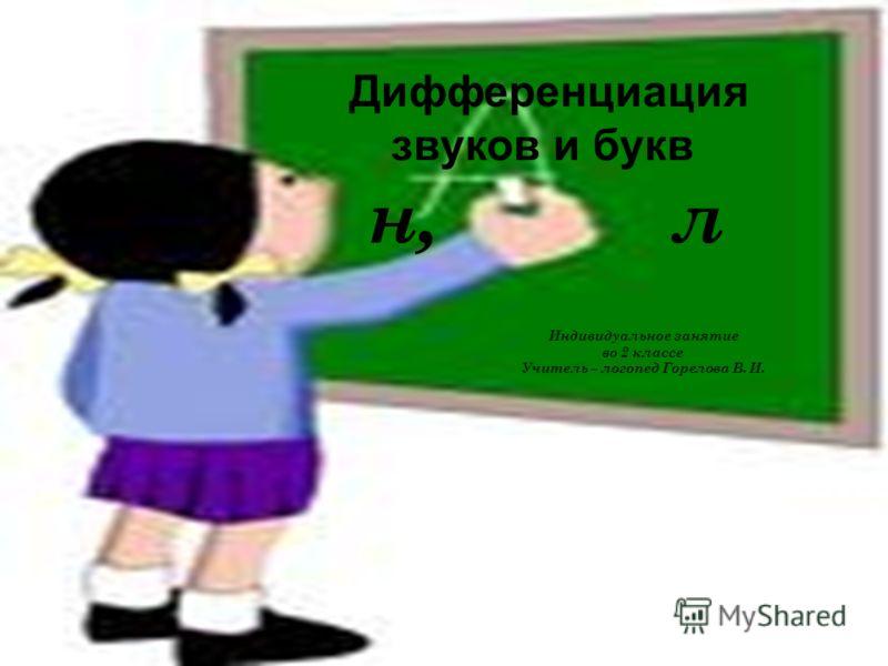 Дифференциация звуков и букв н, л Индивидуальное занятие во 2 классе Учитель – логопед Горелова В. И.