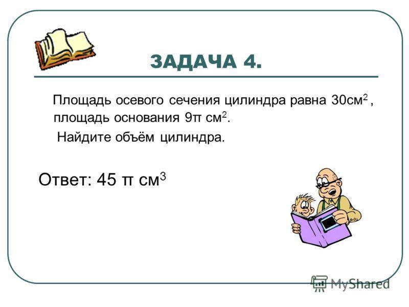 ЗАДАЧА 4. Площадь осевого сечения цилиндра равна 30см 2, площадь основания 9π см 2. Найдите объём цилиндра. Ответ: 45 π см 3
