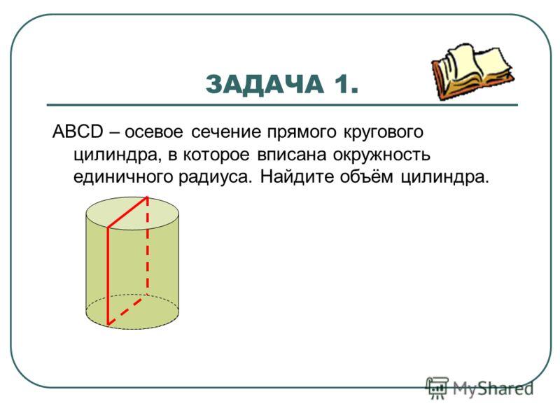 ЗАДАЧА 1. АВСD – осевое сечение прямого кругового цилиндра, в которое вписана окружность единичного радиуса. Найдите объём цилиндра.