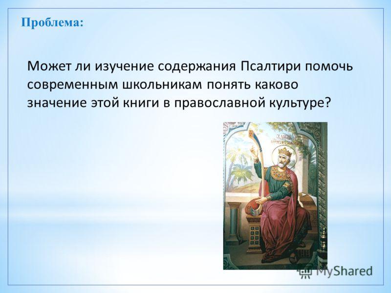 Проблема: Может ли изучение содержания Псалтири помочь современным школьникам понять каково значение этой книги в православной культуре?