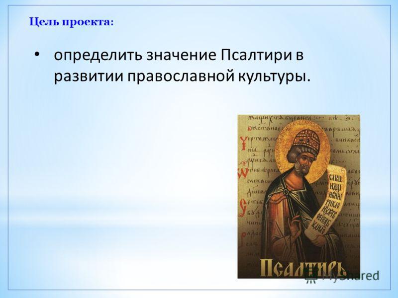 Цель проекта : определить значение Псалтири в развитии православной культуры.