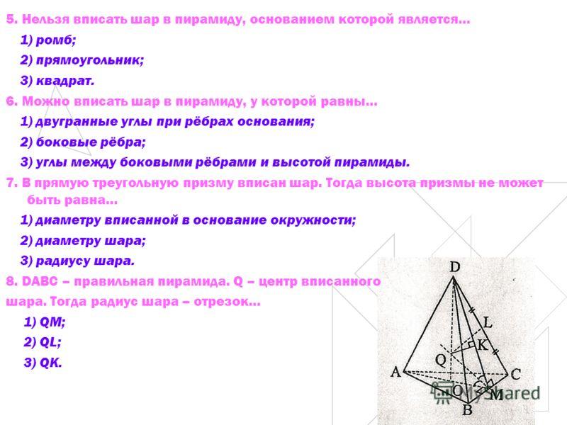 5. Нельзя вписать шар в пирамиду, основанием которой является… 1) ромб; 2) прямоугольник; 3) квадрат. 6. Можно вписать шар в пирамиду, у которой равны… 1) двугранные углы при рёбрах основания; 2) боковые рёбра; 3) углы между боковыми рёбрами и высото