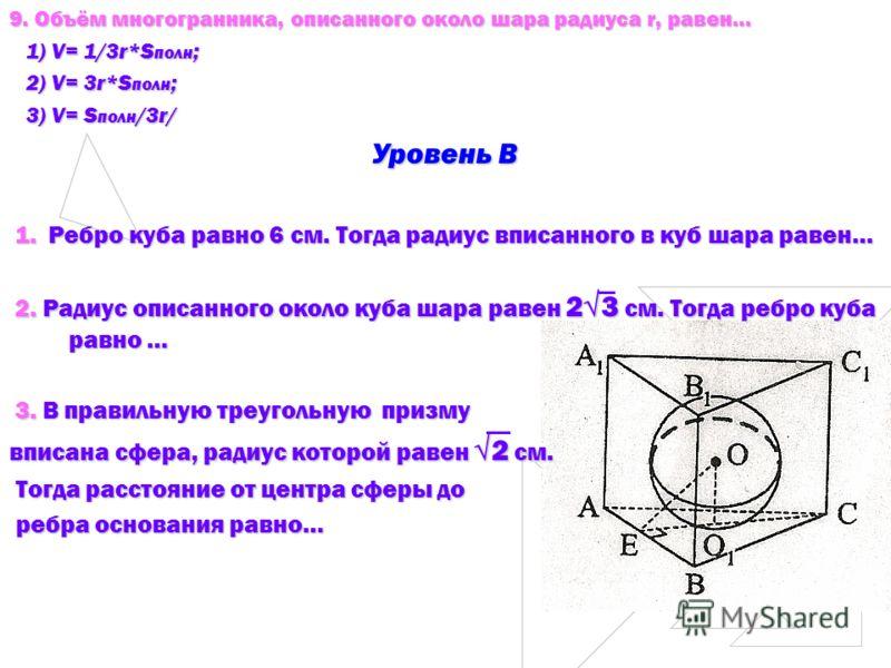 9. Объём многогранника, описанного около шара радиуса r, равен… 1) V= 1/3r*S полн ; 1) V= 1/3r*S полн ; 2) V= 3r*S полн ; 2) V= 3r*S полн ; 3) V= S полн /3r/ 3) V= S полн /3r/ Уровень В 1. Ребро куба равно 6 см. Тогда радиус вписанного в куб шара рав