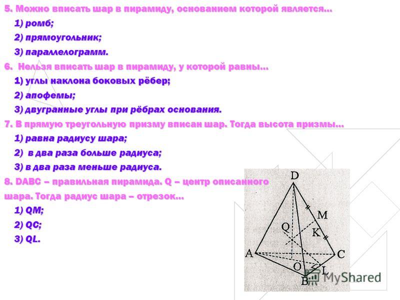 5. Можно вписать шар в пирамиду, основанием которой является… 1) ромб; 1) ромб; 2) прямоугольник; 2) прямоугольник; 3) параллелограмм. 3) параллелограмм. 6. Нельзя вписать шар в пирамиду, у которой равны… 1) углы наклона боковых рёбер; 1) углы наклон