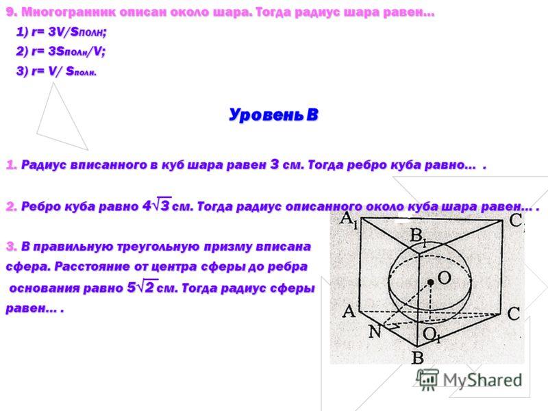9. Многогранник описан около шара. Тогда радиус шара равен… 1) r= 3V/S ПОЛН ; 1) r= 3V/S ПОЛН ; 2) r= 3S пол н /V; 2) r= 3S пол н /V; 3) r= V/ S полн. 3) r= V/ S полн. Уровень В 1. Радиус вписанного в куб шара равен 3 см. Тогда ребро куба равно…. 2.