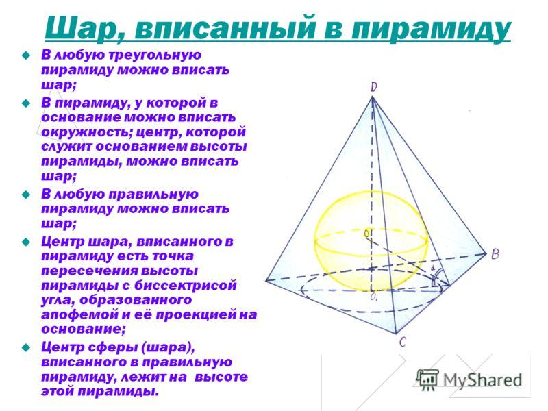 Шар, вписанный в пирамиду В любую треугольную пирамиду можно вписать шар; В пирамиду, у которой в основание можно вписать окружность; центр, которой служит основанием высоты пирамиды, можно вписать шар; В любую правильную пирамиду можно вписать шар;
