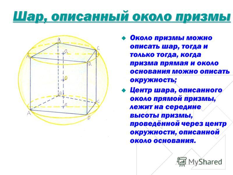 Шар, описанный около призмы Около призмы можно описать шар, тогда и только тогда, когда призма прямая и около основания можно описать окружность; Центр шара, описанного около прямой призмы, лежит на середине высоты призмы, проведённой через центр окр