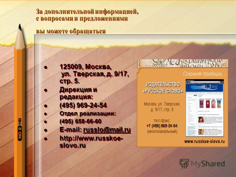 За дополнительной информацией, с вопросами и предложениями вы можете обращаться 125009, Москва, ул. Тверская, д. 9/17, стр. 5. Дирекция и редакция: (495) 969-24-54 Отдел реализации: (495) 658-66-60 E-mail: russlo@mail.ru http://www.russkoe- slovo.ru