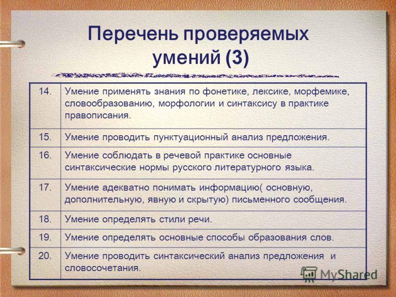 Перечень проверяемых умений (3) 14. Умение применять знания по фонетике, лексике, морфемике, словообразованию, морфологии и синтаксису в практике правописания. 15. Умение проводить пунктуационный анализ предложения. 16. Умение соблюдать в речевой пра