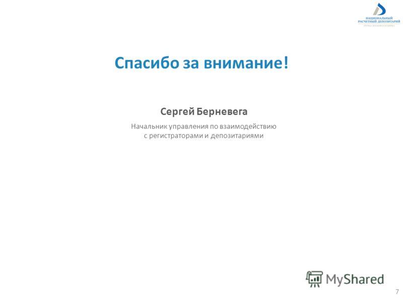 Спасибо за внимание! Сергей Берневега Начальник управления по взаимодействию с регистраторами и депозитариями 7