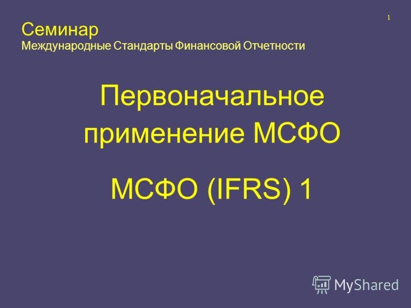 1 Семинар Международные Стандарты Финансовой Отчетности Первоначальное применение МСФО МСФО (IFRS) 1