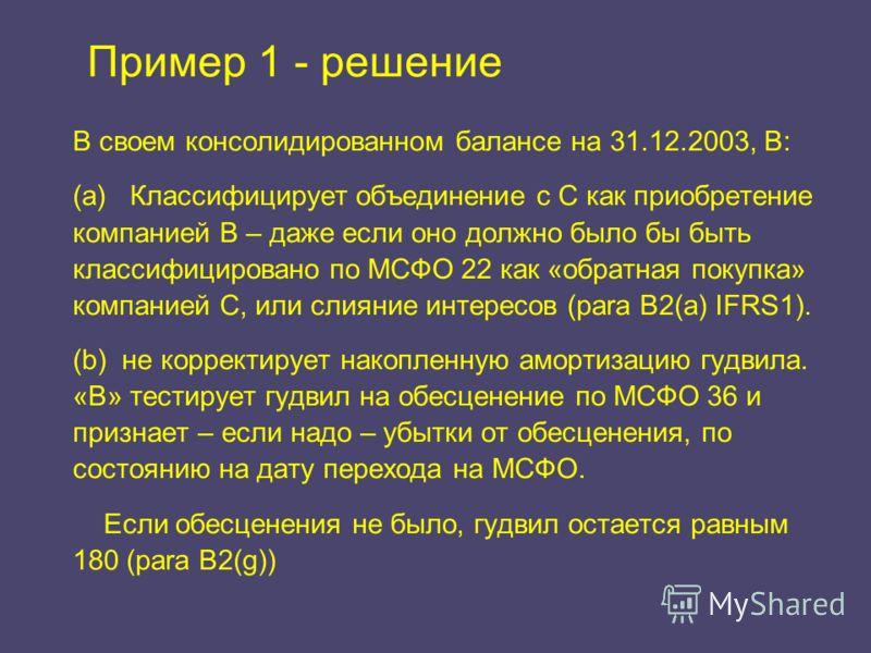 Пример 1 - решение В своем консолидированном балансе на 31.12.2003, В: (a) Классифицирует объединение с С как приобретение компанией B – даже если оно должно было бы быть классифицировано по МСФО 22 как «обратная покупка» компанией C, или слияние инт
