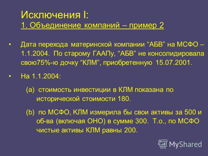 Исключения I: 1. Объединение компаний – пример 2 Дата перехода материнской компании АБВ на МСФО – 1.1.2004. По старому ГААПу, АБВ не консолидировала свою75%-ю дочку КЛМ, приобретенную 15.07.2001. На 1.1.2004: (a) стоимость инвестиции в КЛМ показана п