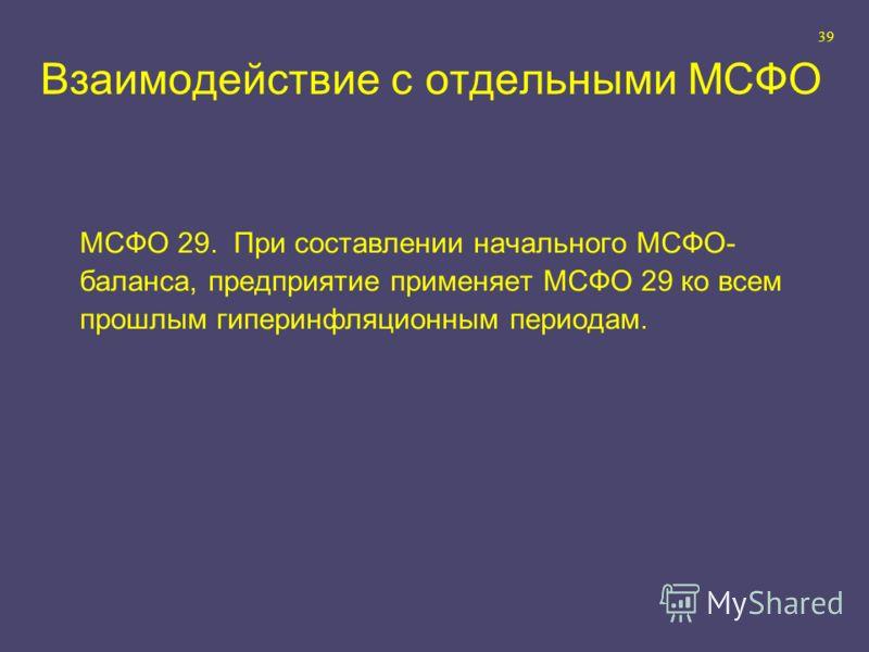 39 МСФО 29. При составлении начального МСФО- баланса, предприятие применяет МСФО 29 ко всем прошлым гиперинфляционным периодам. Взаимодействие с отдельными МСФО
