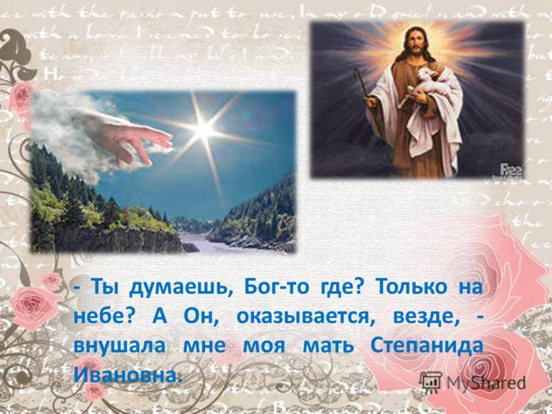 - Ты думаешь, Бог-то где? Только на небе? А Он, оказывается, везде, - внушала мне моя мать Степанида Ивановна.