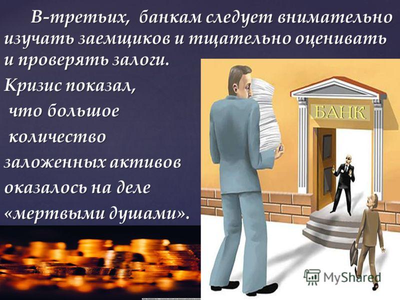 В-третьих, банкам следует внимательно изучать заемщиков и тщательно оценивать и проверять залоги. В-третьих, банкам следует внимательно изучать заемщиков и тщательно оценивать и проверять залоги. Кризис показал, что большое что большое количество кол