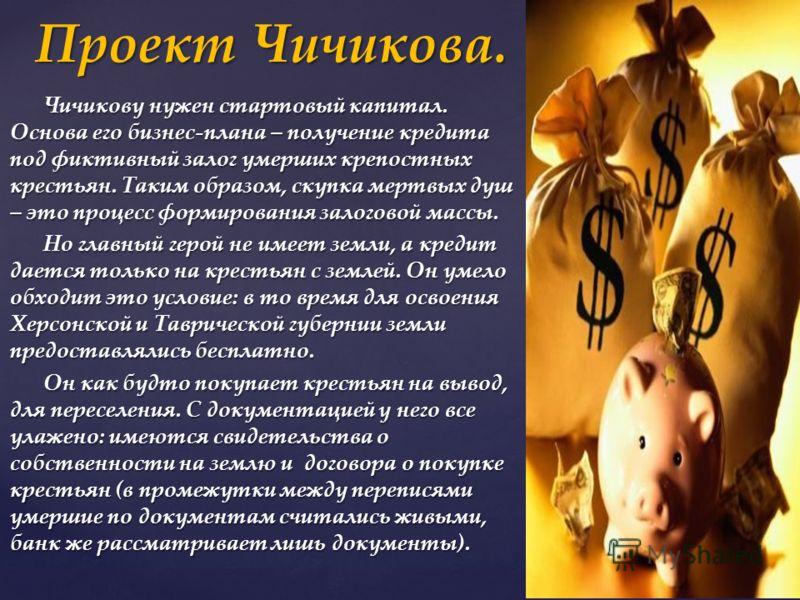 Чичикову нужен стартовый капитал. Основа его бизнес-плана – получение кредита под фиктивный залог умерших крепостных крестьян. Таким образом, скупка мертвых душ – это процесс формирования залоговой массы. Чичикову нужен стартовый капитал. Основа его