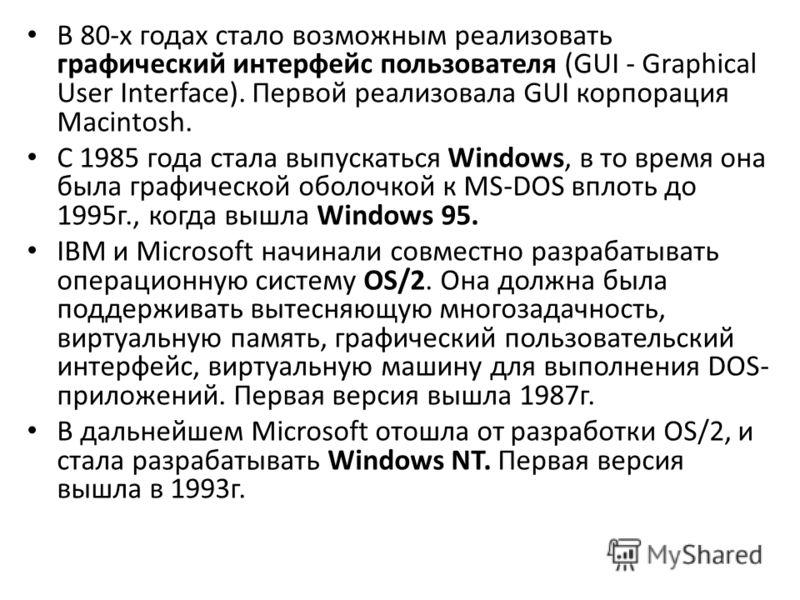 В 80-х годах стало возможным реализовать графический интерфейс пользователя (GUI - Graphical User Interface). Первой реализовала GUI корпорация Macintosh. С 1985 года стала выпускаться Windows, в то время она была графической оболочкой к MS-DOS вплот