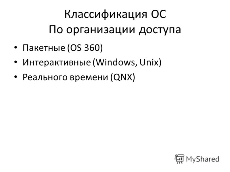 Классификация ОС По организации доступа Пакетные (OS 360) Интерактивные (Windows, Unix) Реального времени (QNX)