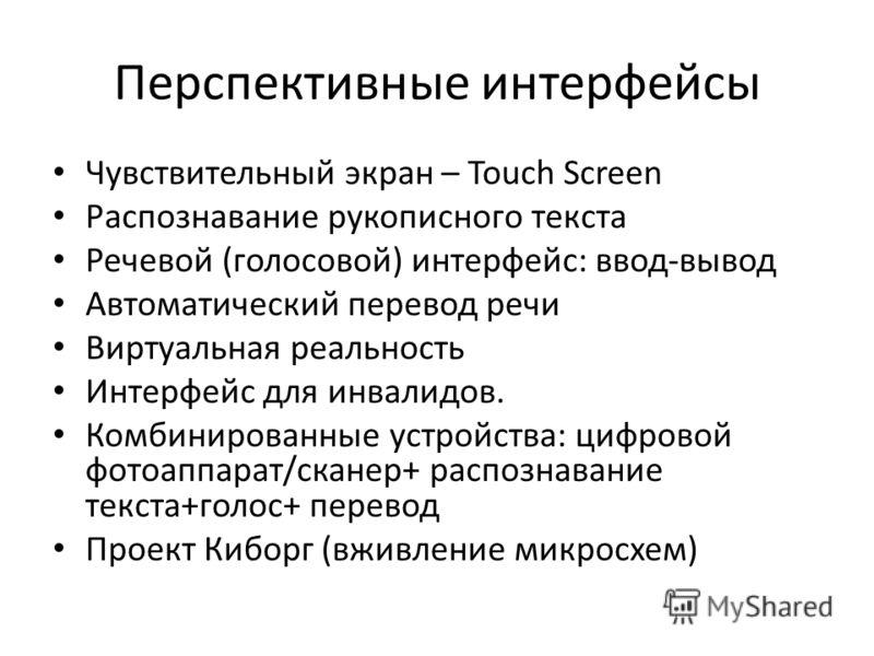 Перспективные интерфейсы Чувствительный экран – Touch Screen Распознавание рукописного текста Речевой (голосовой) интерфейс: ввод-вывод Автоматический перевод речи Виртуальная реальность Интерфейс для инвалидов. Комбинированные устройства: цифровой ф