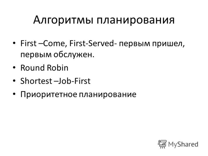 Алгоритмы планирования First –Come, First-Served- первым пришел, первым обслужен. Round Robin Shortest –Job-First Приоритетное планирование