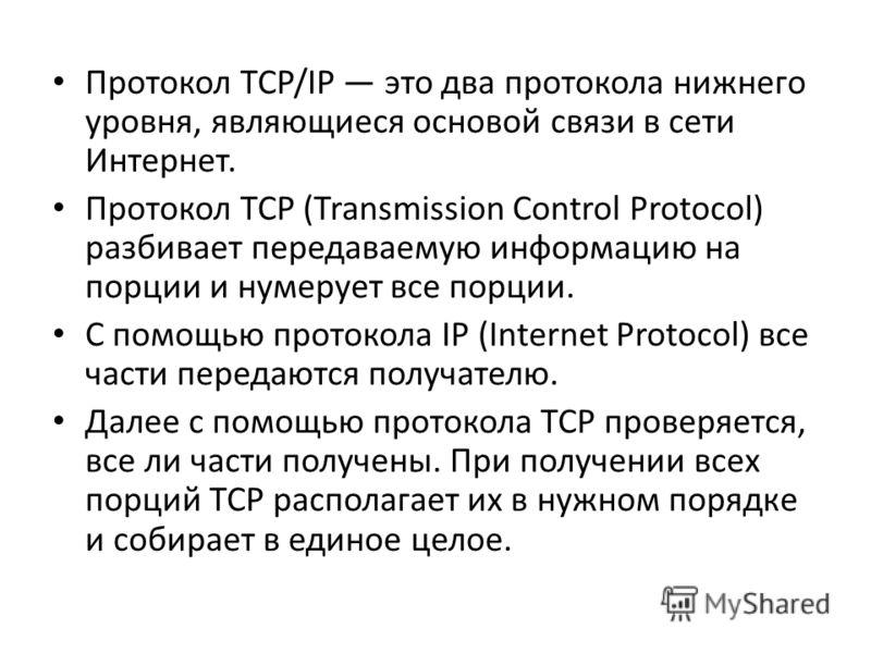 Протокол TCP/IP это два протокола нижнего уровня, являющиеся основой связи в сети Интернет. Протокол TCP (Transmission Control Protocol) разбивает передаваемую информацию на порции и нумерует все порции. С помощью протокола IP (Internet Protocol) все