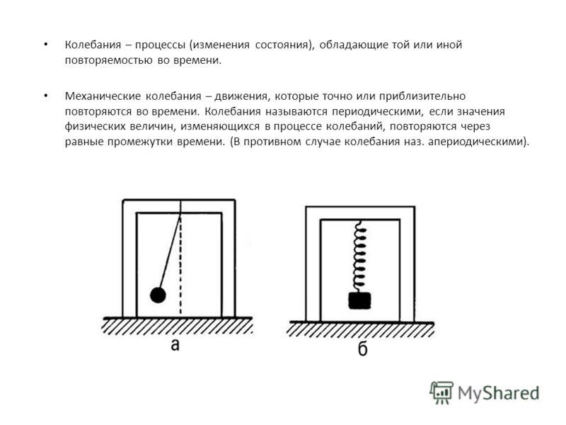 Колебания – процессы (изменения состояния), обладающие той или иной повторяемостью во времени. Механические колебания – движения, которые точно или приблизительно повторяются во времени. Колебания называются периодическими, если значения физических в
