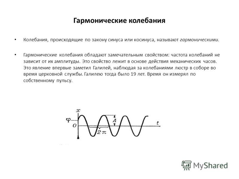 Гармонические колебания Колебания, происходящие по закону синуса или косинуса, называют гармоническими. Гармонические колебания обладают замечательным свойством: частота колебаний не зависит от их амплитуды. Это свойство лежит в основе действия механ