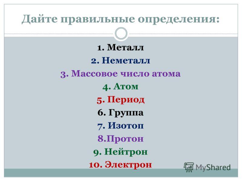 Дайте правильные определения: 1. Металл 2. Неметалл 3. Массовое число атома 4. Атом 5. Период 6. Группа 7. Изотоп 8.Протон 9. Нейтрон 10. Электрон