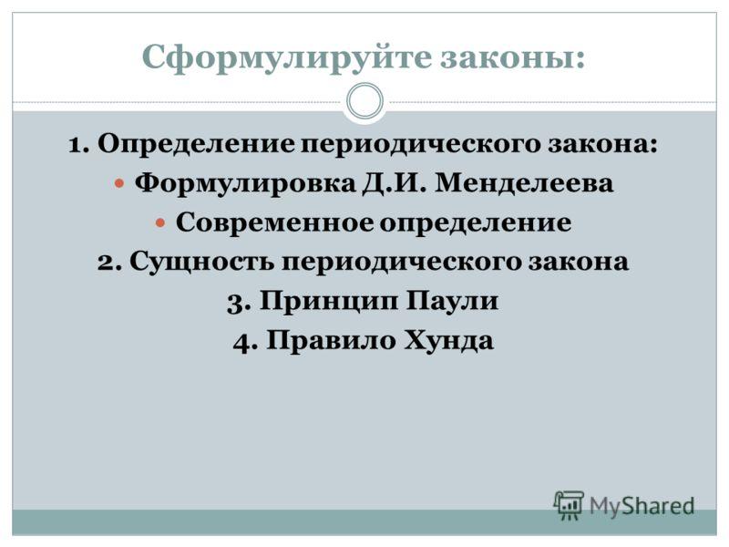 Сформулируйте законы: 1. Определение периодического закона: Формулировка Д.И. Менделеева Современное определение 2. Сущность периодического закона 3. Принцип Паули 4. Правило Хунда