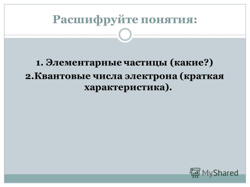 Расшифруйте понятия: 1. Элементарные частицы (какие?) 2.Квантовые числа электрона (краткая характеристика).