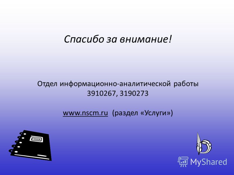Спасибо за внимание! Отдел информационно-аналитической работы 3910267, 3190273 www.nscm.ru (раздел «Услуги»)