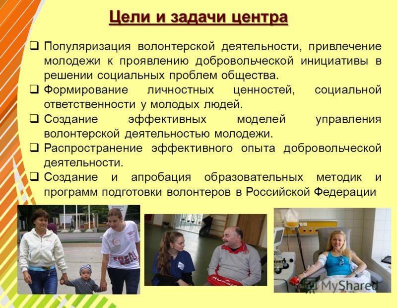 Цели и задачи центра Популяризация волонтерской деятельности, привлечение молодежи к проявлению добровольческой инициативы в решении социальных проблем общества. Формирование личностных ценностей, социальной ответственности у молодых людей. Создание