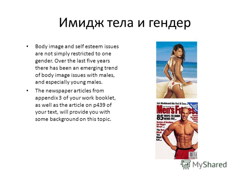 Имидж тела и гендер Body image and self esteem issues are not simply restricted to one gender. Over the last five years there has been an emerging trend of body image issues with males, and especially young males. The newspaper articles from appendix