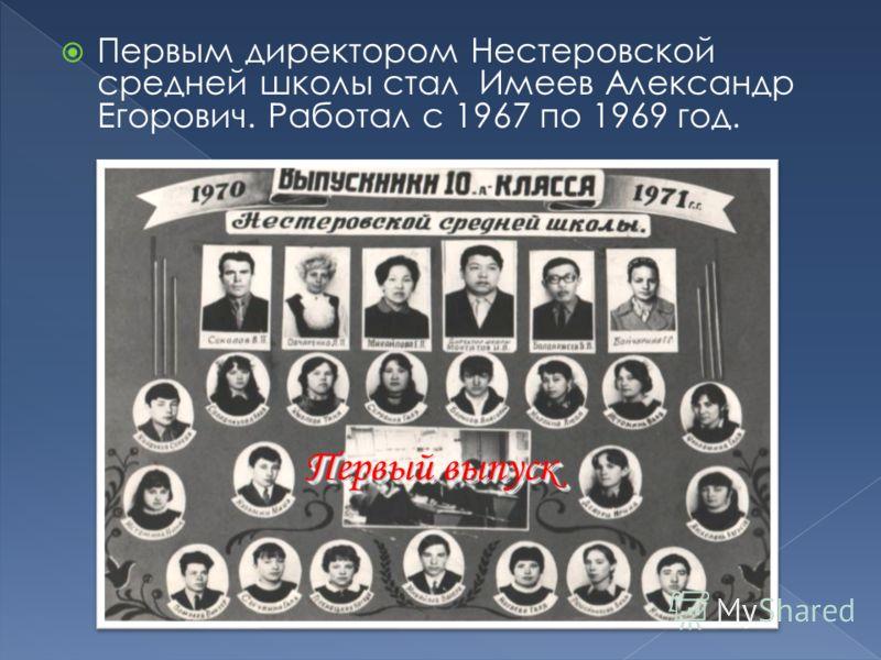 Первым директором Нестеровской средней школы стал Имеев Александр Егорович. Работал с 1967 по 1969 год. Первый выпуск