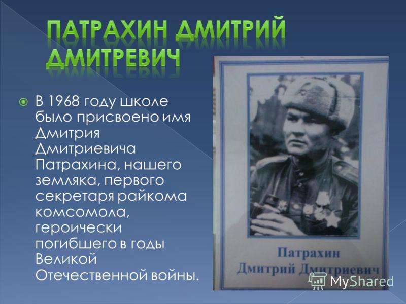 В 1968 году школе было присвоено имя Дмитрия Дмитриевича Патрахина, нашего земляка, первого секретаря райкома комсомола, героически погибшего в годы Великой Отечественной войны.